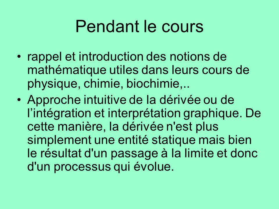 Pendant le cours rappel et introduction des notions de mathématique utiles dans leurs cours de physique, chimie, biochimie,.. Approche intuitive de la