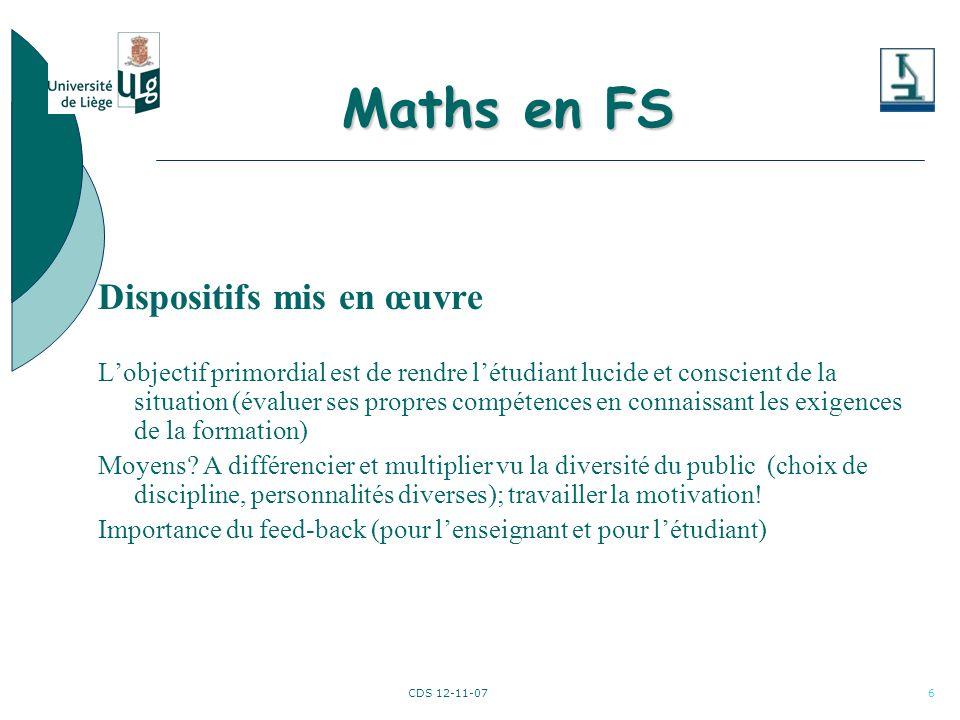 CDS 12-11-076 Maths en FS Dispositifs mis en œuvre Lobjectif primordial est de rendre létudiant lucide et conscient de la situation (évaluer ses propres compétences en connaissant les exigences de la formation) Moyens.