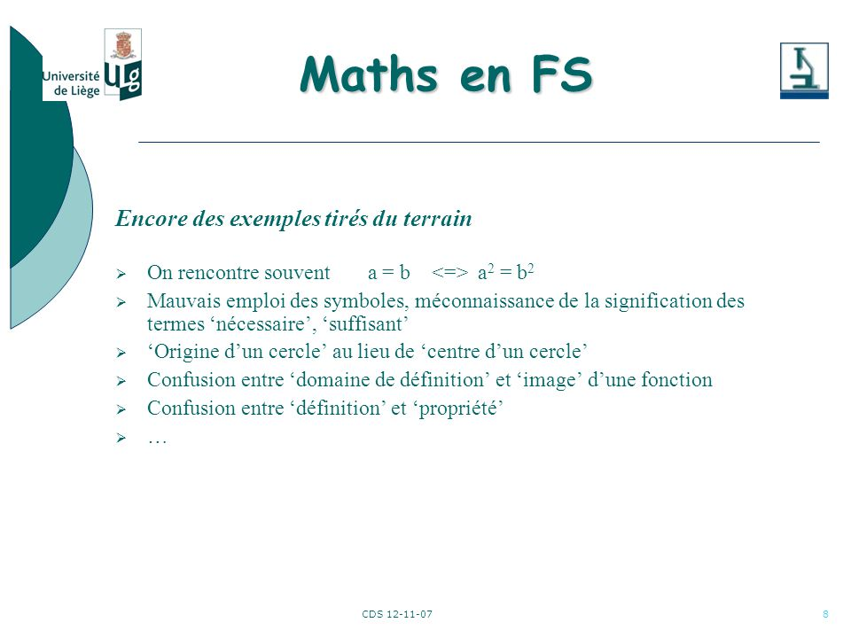 CDS 12-11-078 Encore des exemples tirés du terrain On rencontre souvent a = b a 2 = b 2 Mauvais emploi des symboles, méconnaissance de la signification des termes nécessaire, suffisant Origine dun cercle au lieu de centre dun cercle Confusion entre domaine de définition et image dune fonction Confusion entre définition et propriété … Maths en FS Maths en FS