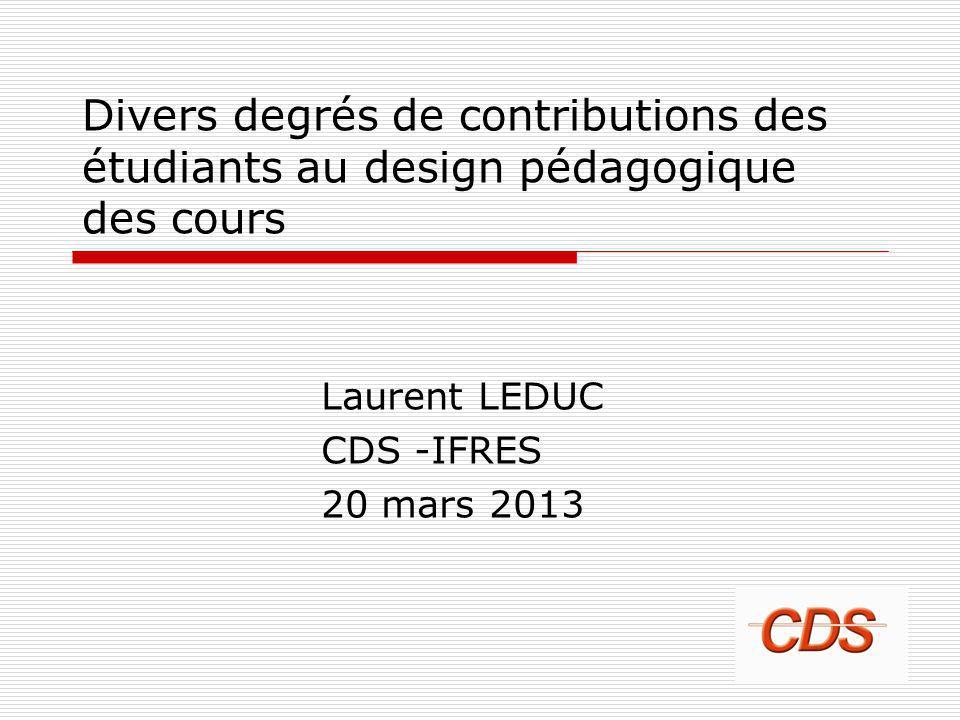 Divers degrés de contributions des étudiants au design pédagogique des cours Laurent LEDUC CDS -IFRES 20 mars 2013