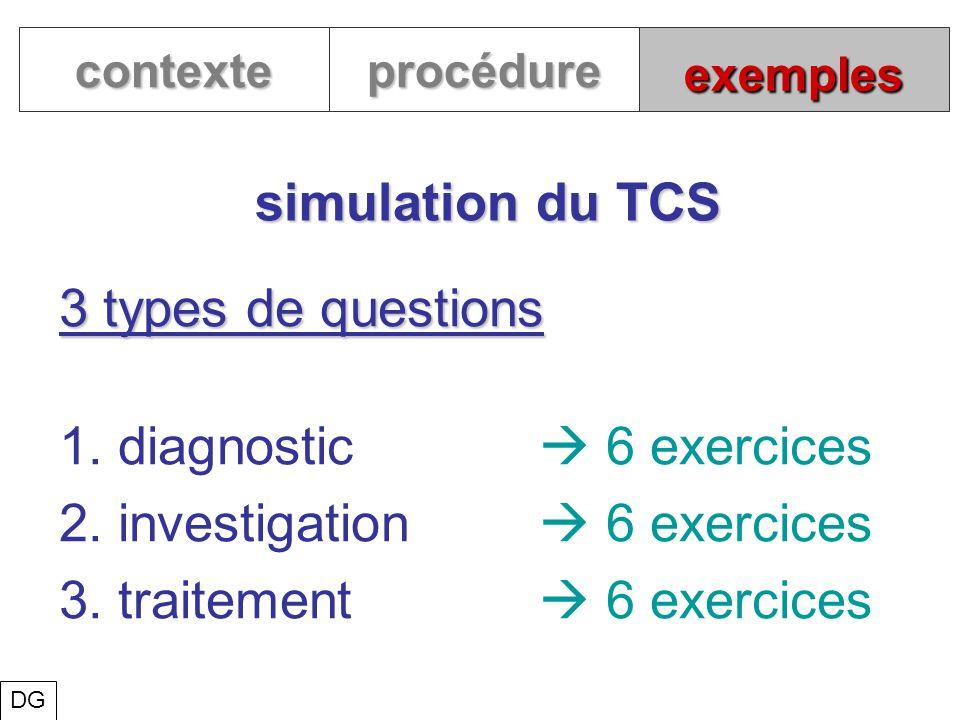 exemples simulation du TCS contexteprocédure 3 types de questions 1. diagnostic 6 exercices 2. investigation 6 exercices 3. traitement 6 exercices DG