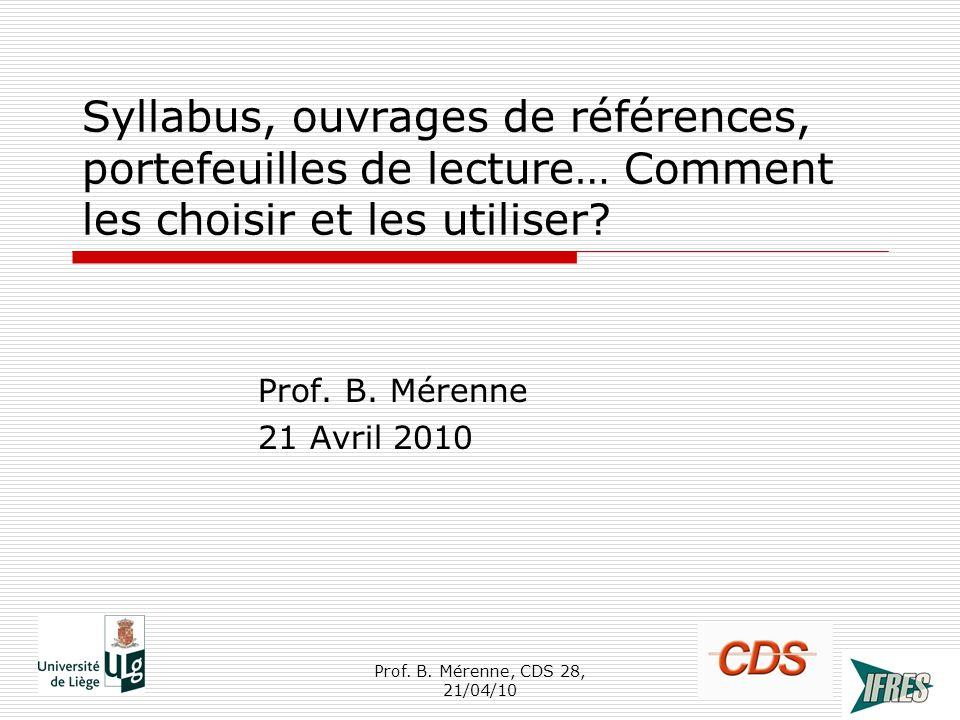 Syllabus, ouvrages de références, portefeuilles de lecture… Comment les choisir et les utiliser? Prof. B. Mérenne 21 Avril 2010 1Prof. B. Mérenne, CDS