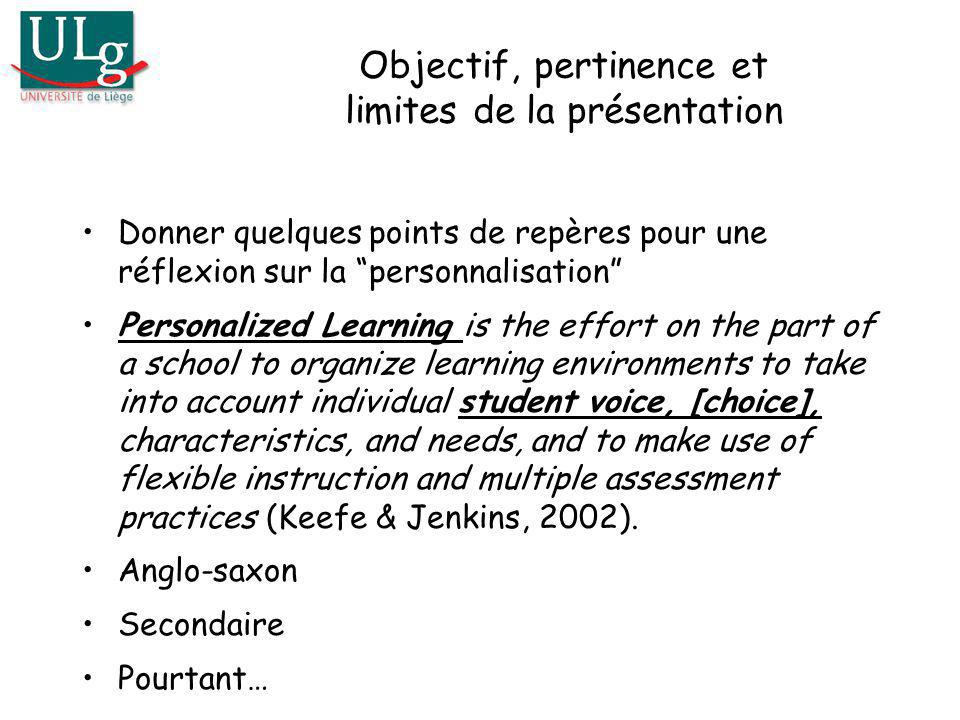 Objectif, pertinence et limites de la présentation Donner quelques points de repères pour une réflexion sur la personnalisation Personalized Learning is the effort on the part of a school to organize learning environments to take into account individual student voice, [choice], characteristics, and needs, and to make use of flexible instruction and multiple assessment practices (Keefe & Jenkins, 2002).