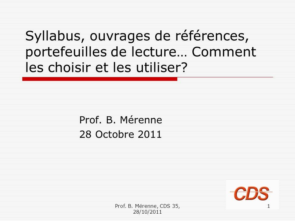 Syllabus, ouvrages de références, portefeuilles de lecture… Comment les choisir et les utiliser? Prof. B. Mérenne 28 Octobre 2011 1Prof. B. Mérenne, C