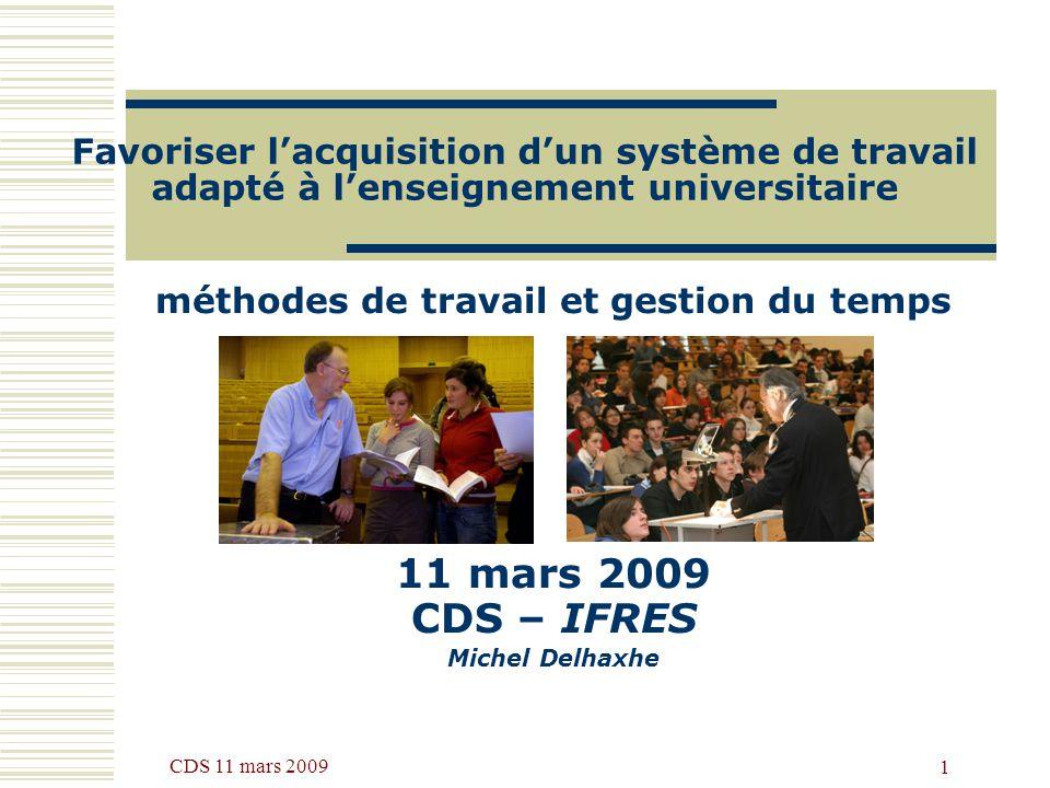CDS 11 mars 2009 1 Favoriser lacquisition dun système de travail adapté à lenseignement universitaire méthodes de travail et gestion du temps 11 mars 2009 CDS – IFRES Michel Delhaxhe
