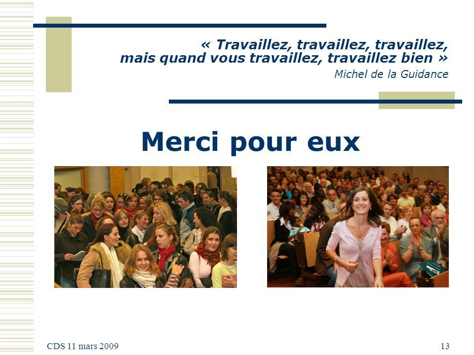 CDS 11 mars 2009 13 « Travaillez, travaillez, travaillez, mais quand vous travaillez, travaillez bien » Michel de la Guidance Merci pour eux