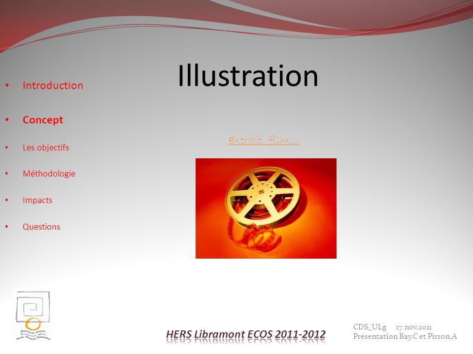 Illustration CDS_ULg 17 nov.2011 Présentation Bay.C et Pirson.A Introduction Concept Les objectifs Méthodologie Impacts Questions Extrait film…
