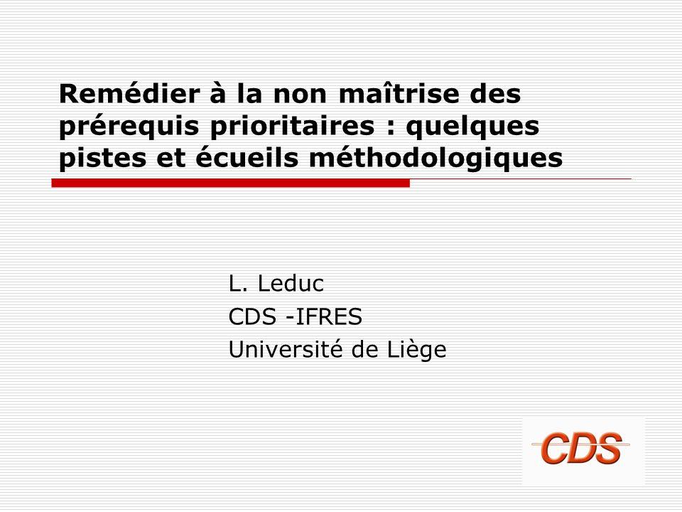 Remédier à la non maîtrise des prérequis prioritaires : quelques pistes et écueils méthodologiques L. Leduc CDS -IFRES Université de Liège