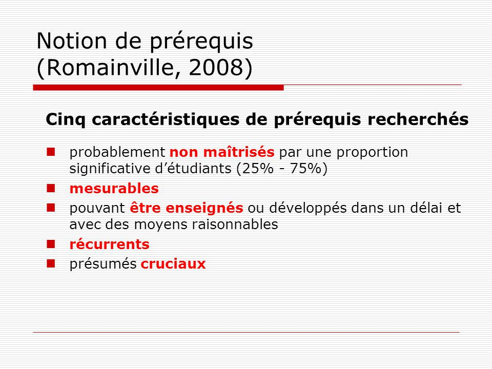 Notion de prérequis (Romainville, 2008) Cinq caractéristiques de prérequis recherchés probablement non maîtrisés par une proportion significative détu