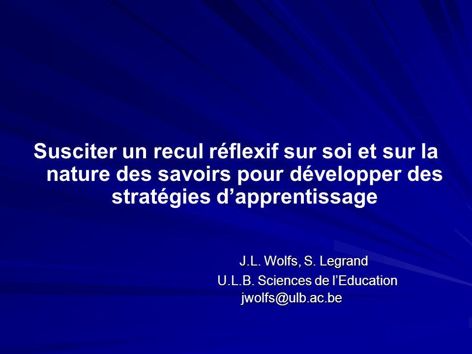 Susciter un recul réflexif sur soi et sur la nature des savoirs pour développer des stratégies dapprentissage J.L. Wolfs, S. Legrand J.L. Wolfs, S. Le