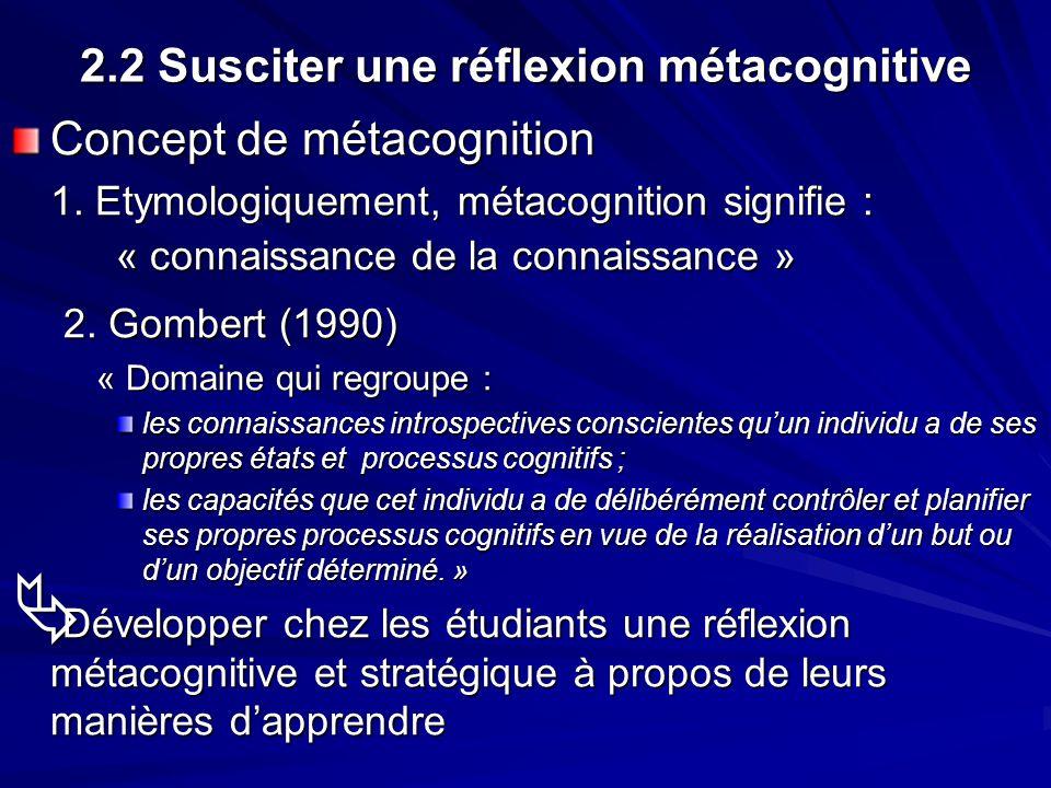 2.2 Susciter une réflexion métacognitive Concept de métacognition 1. Etymologiquement, métacognition signifie : « connaissance de la connaissance » 2.