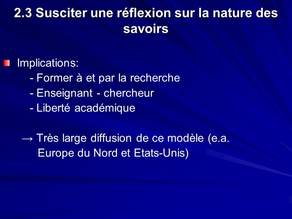 2.3 Susciter une réflexion sur la nature des savoirs Implications: - Former à et par la recherche - Enseignant - chercheur - Liberté académique Très large diffusion de ce modèle (e.a.