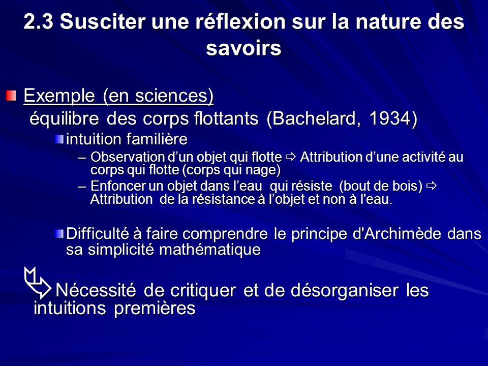 2.3 Susciter une réflexion sur la nature des savoirs Exemple (en sciences) équilibre des corps flottants (Bachelard, 1934) intuition familière –Observ