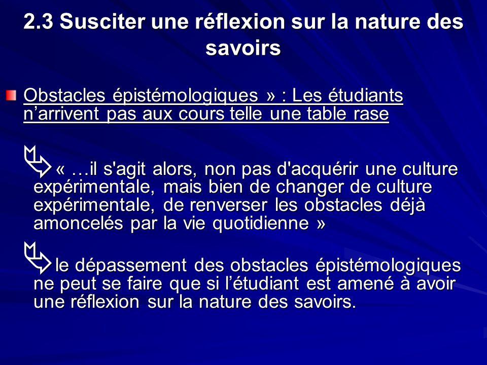 2.3 Susciter une réflexion sur la nature des savoirs Obstacles épistémologiques » : Les étudiants narrivent pas aux cours telle une table rase « …il s