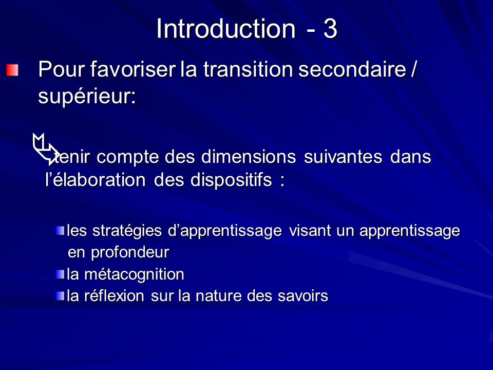 Introduction - 3 Pour favoriser la transition secondaire / supérieur: tenir compte des dimensions suivantes dans lélaboration des dispositifs : tenir compte des dimensions suivantes dans lélaboration des dispositifs : les stratégies dapprentissage visant un apprentissage en profondeur en profondeur la métacognition la réflexion sur la nature des savoirs