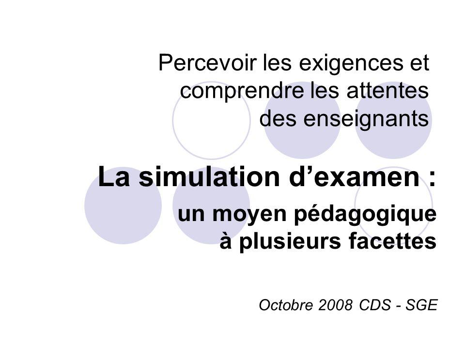 Percevoir les exigences et comprendre les attentes des enseignants La simulation dexamen : un moyen pédagogique à plusieurs facettes Octobre 2008 CDS - SGE