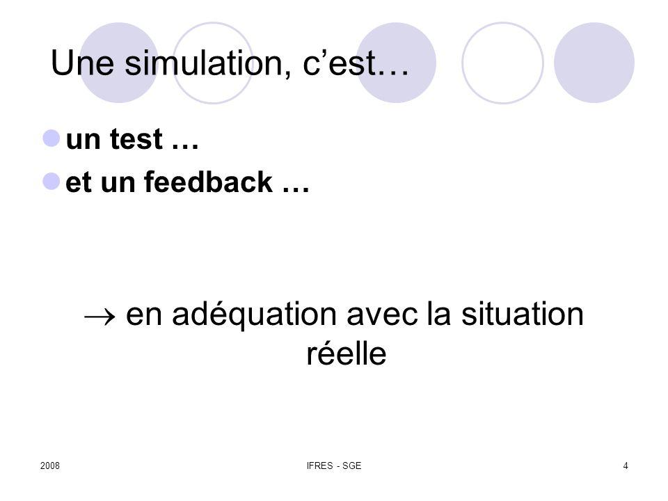 2008IFRES - SGE4 Une simulation, cest… un test … et un feedback … en adéquation avec la situation réelle