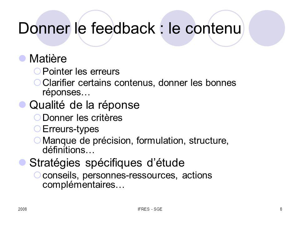 2008IFRES - SGE8 Donner le feedback : le contenu Matière Pointer les erreurs Clarifier certains contenus, donner les bonnes réponses… Qualité de la réponse Donner les critères Erreurs-types Manque de précision, formulation, structure, définitions… Stratégies spécifiques détude conseils, personnes-ressources, actions complémentaires…