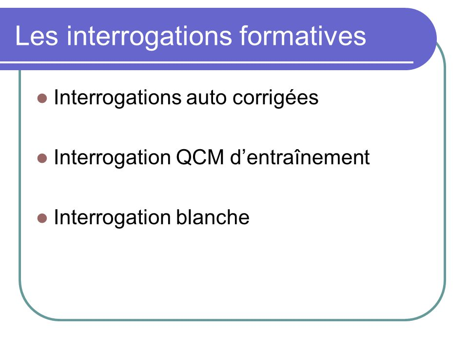 Les interrogations formatives Interrogations auto corrigées Interrogation QCM dentraînement Interrogation blanche