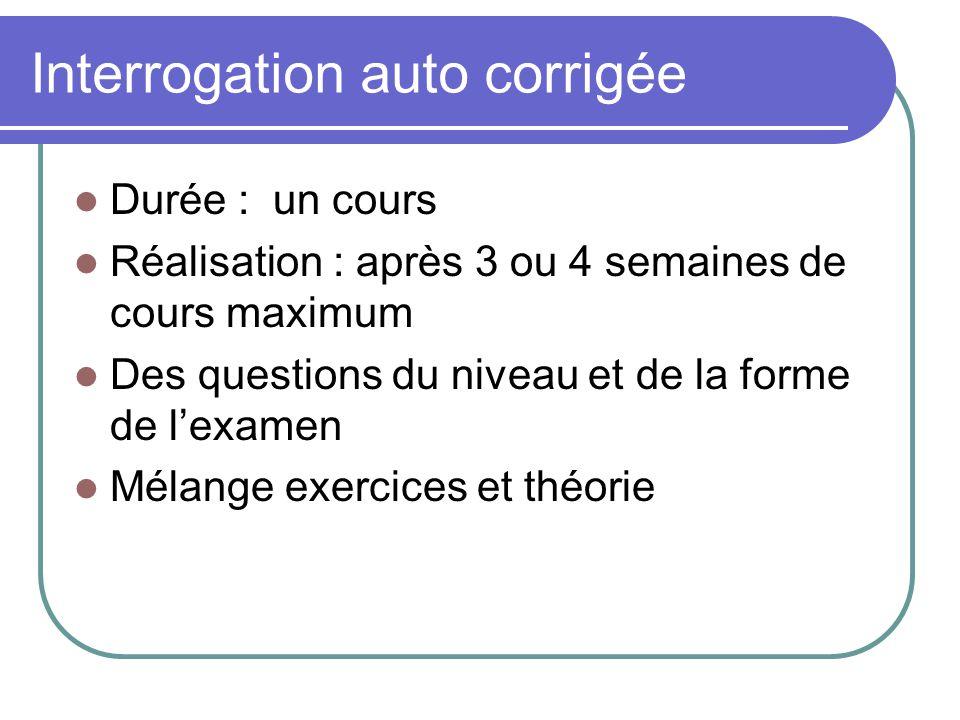 Interrogation auto corrigée Durée : un cours Réalisation : après 3 ou 4 semaines de cours maximum Des questions du niveau et de la forme de lexamen Mélange exercices et théorie