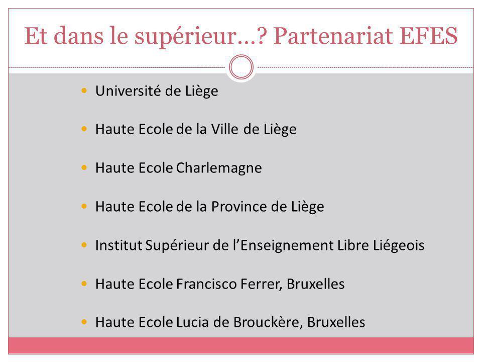 Et dans le supérieur…? Partenariat EFES Université de Liège Haute Ecole de la Ville de Liège Haute Ecole Charlemagne Haute Ecole de la Province de Liè