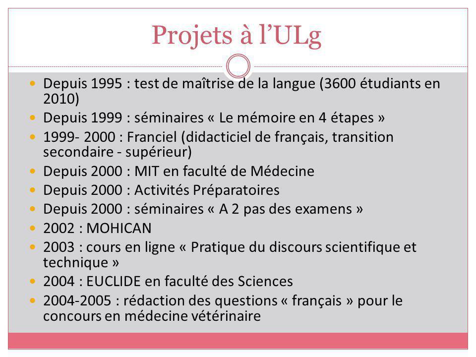 Projets à lULg Depuis 1995 : test de maîtrise de la langue (3600 étudiants en 2010) Depuis 1999 : séminaires « Le mémoire en 4 étapes » 1999- 2000 : F