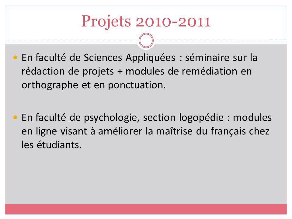 Projets 2010-2011 En faculté de Sciences Appliquées : séminaire sur la rédaction de projets + modules de remédiation en orthographe et en ponctuation.