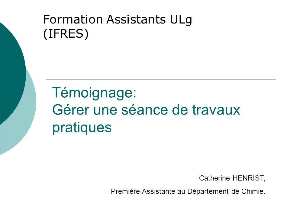 Témoignage: Gérer une séance de travaux pratiques Formation Assistants ULg (IFRES) Catherine HENRIST, Première Assistante au Département de Chimie.