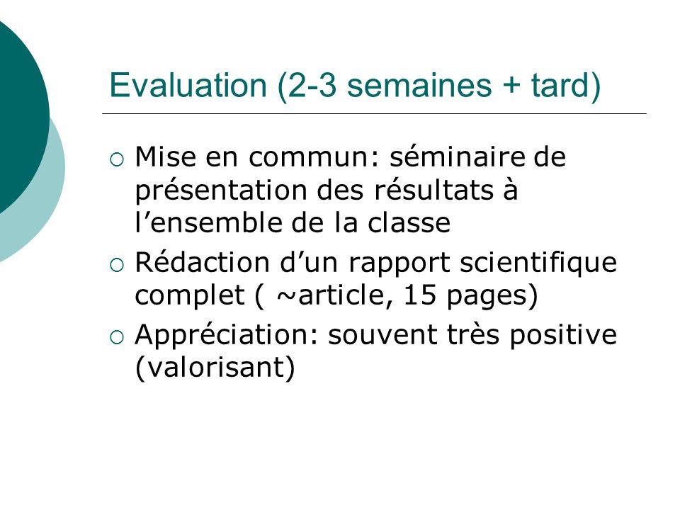 Evaluation (2-3 semaines + tard) Mise en commun: séminaire de présentation des résultats à lensemble de la classe Rédaction dun rapport scientifique complet ( ~article, 15 pages) Appréciation: souvent très positive (valorisant)
