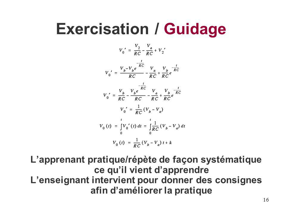 16 Exercisation / Guidage Lapprenant pratique/répète de façon systématique ce quil vient dapprendre Lenseignant intervient pour donner des consignes a
