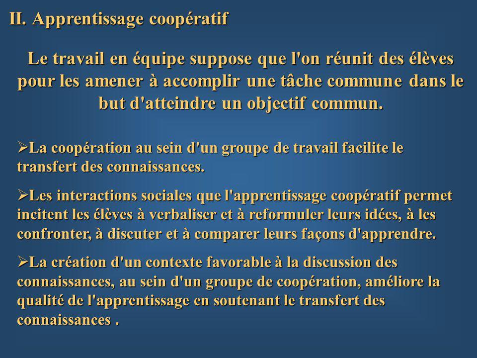 II. Apprentissage coopératif Le travail en équipe suppose que l'on réunit des élèves pour les amener à accomplir une tâche commune dans le but d'attei