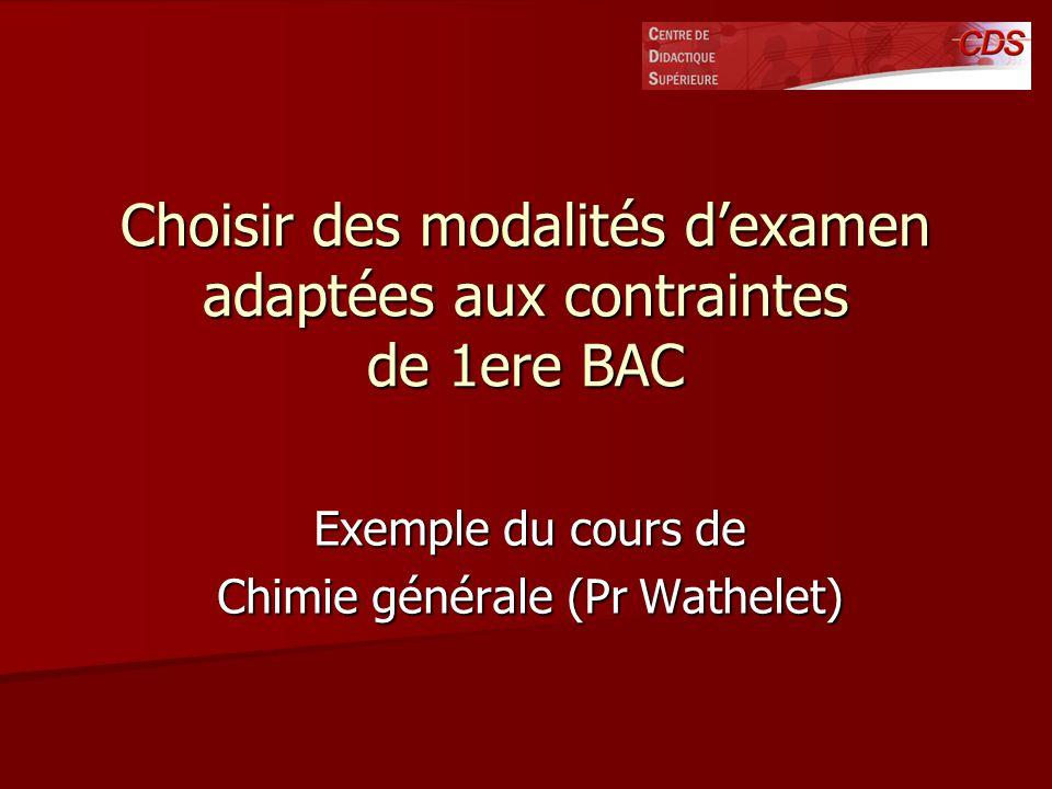 Choisir des modalités dexamen adaptées aux contraintes de 1ere BAC Exemple du cours de Chimie générale (Pr Wathelet)