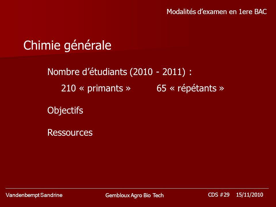 Vandenbempt Sandrine CDS #29 15/11/2010 Gembloux Agro Bio Tech Modalités dexamen en 1ere BAC Chimie générale Nombre détudiants (2010 - 2011) : 210 « primants » 65 « répétants » Objectifs Ressources