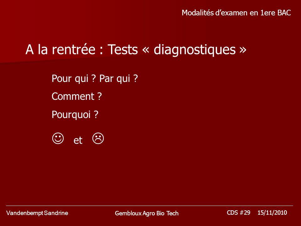 Vandenbempt Sandrine CDS #29 15/11/2010 Gembloux Agro Bio Tech Modalités dexamen en 1ere BAC A la rentrée : Tests « diagnostiques » Pour qui ? Par qui