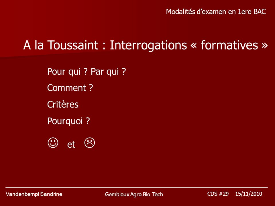 Vandenbempt Sandrine CDS #29 15/11/2010 Gembloux Agro Bio Tech Modalités dexamen en 1ere BAC A la Toussaint : Interrogations « formatives » Pour qui .