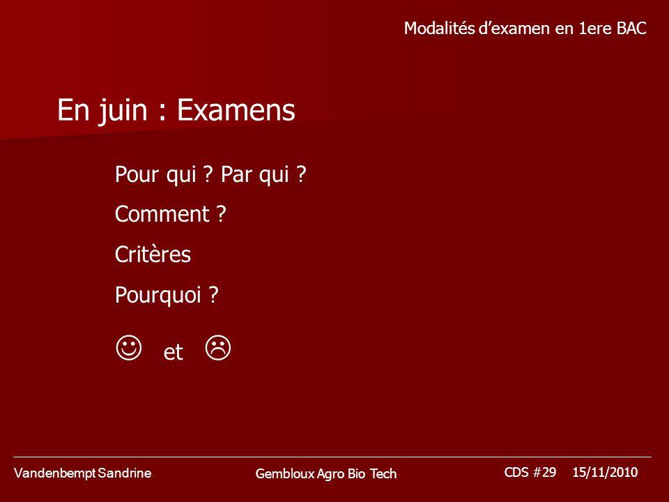 Vandenbempt Sandrine CDS #29 15/11/2010 Gembloux Agro Bio Tech Modalités dexamen en 1ere BAC En juin : Examens Pour qui ? Par qui ? Comment ? Critères
