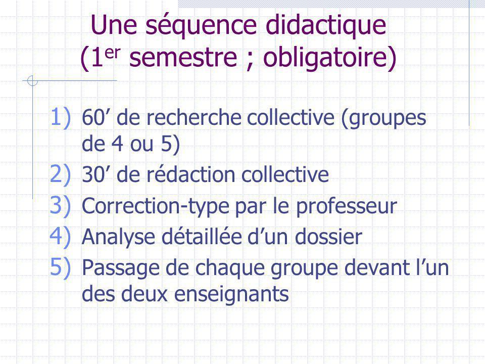 Une séquence didactique (1 er semestre ; obligatoire) 1) 60 de recherche collective (groupes de 4 ou 5) 2) 30 de rédaction collective 3) Correction-type par le professeur 4) Analyse détaillée dun dossier 5) Passage de chaque groupe devant lun des deux enseignants