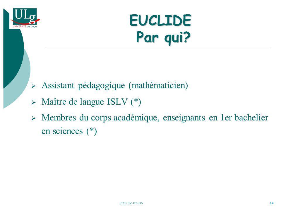 CDS 02-03-0614 EUCLIDE Par qui? Assistant pédagogique (mathématicien) Maître de langue ISLV (*) Membres du corps académique, enseignants en 1er bachel
