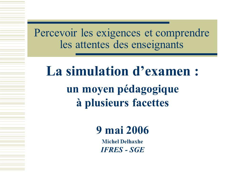 Percevoir les exigences et comprendre les attentes des enseignants La simulation dexamen : un moyen pédagogique à plusieurs facettes 9 mai 2006 Michel Delhaxhe IFRES - SGE