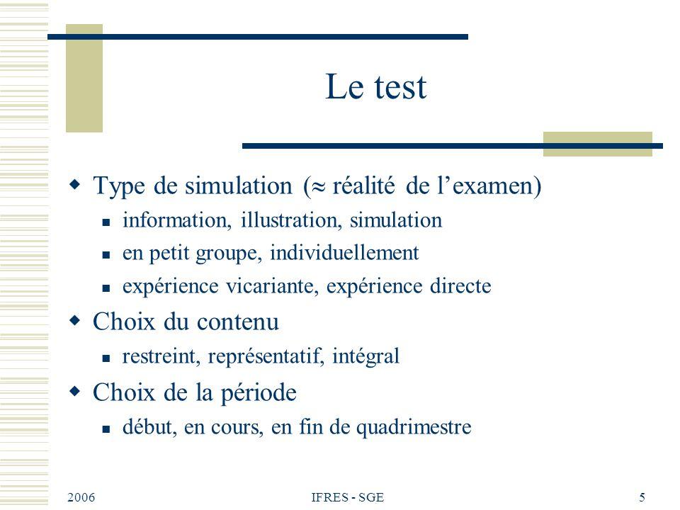 2006 IFRES - SGE5 Le test Type de simulation ( réalité de lexamen) information, illustration, simulation en petit groupe, individuellement expérience vicariante, expérience directe Choix du contenu restreint, représentatif, intégral Choix de la période début, en cours, en fin de quadrimestre
