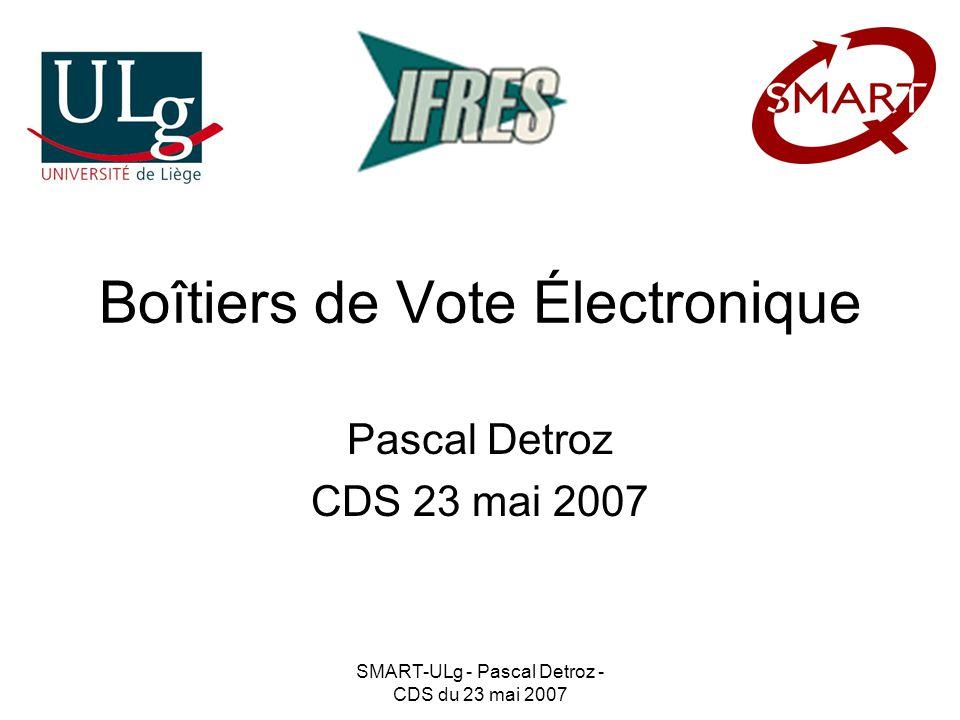 SMART-ULg - Pascal Detroz - CDS du 23 mai 2007 Boîtiers de Vote Électronique Pascal Detroz CDS 23 mai 2007