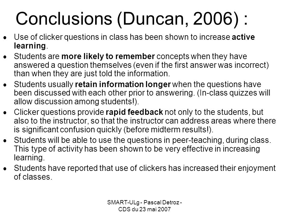SMART-ULg - Pascal Detroz - CDS du 23 mai 2007 Use of clicker questions in class has been shown to increase active learning.