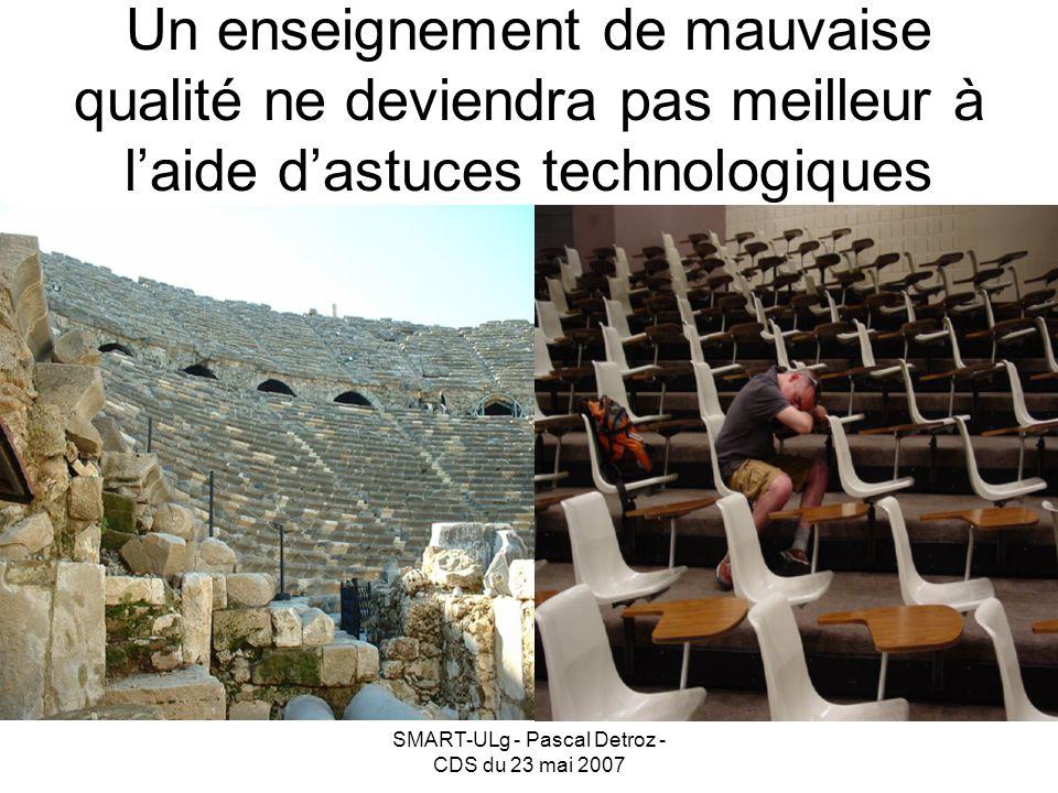 SMART-ULg - Pascal Detroz - CDS du 23 mai 2007 Un enseignement de mauvaise qualité ne deviendra pas meilleur à laide dastuces technologiques