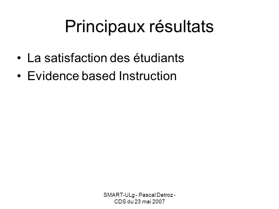 SMART-ULg - Pascal Detroz - CDS du 23 mai 2007 Principaux résultats La satisfaction des étudiants Evidence based Instruction