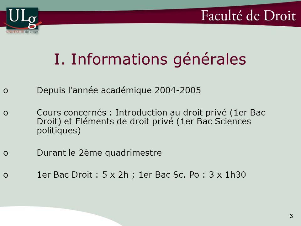 3 I. Informations générales oDepuis lannée académique 2004-2005 oCours concernés : Introduction au droit privé (1er Bac Droit) et Eléments de droit pr
