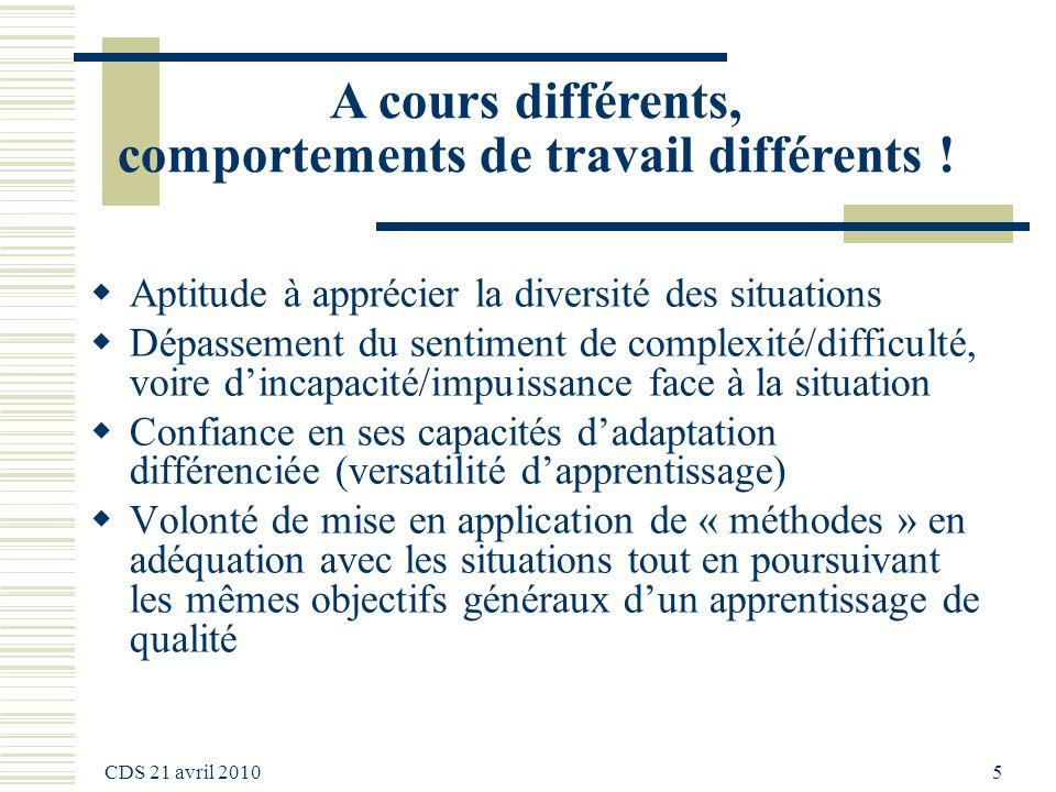 CDS 21 avril 2010 5 A cours différents, comportements de travail différents ! Aptitude à apprécier la diversité des situations Dépassement du sentimen
