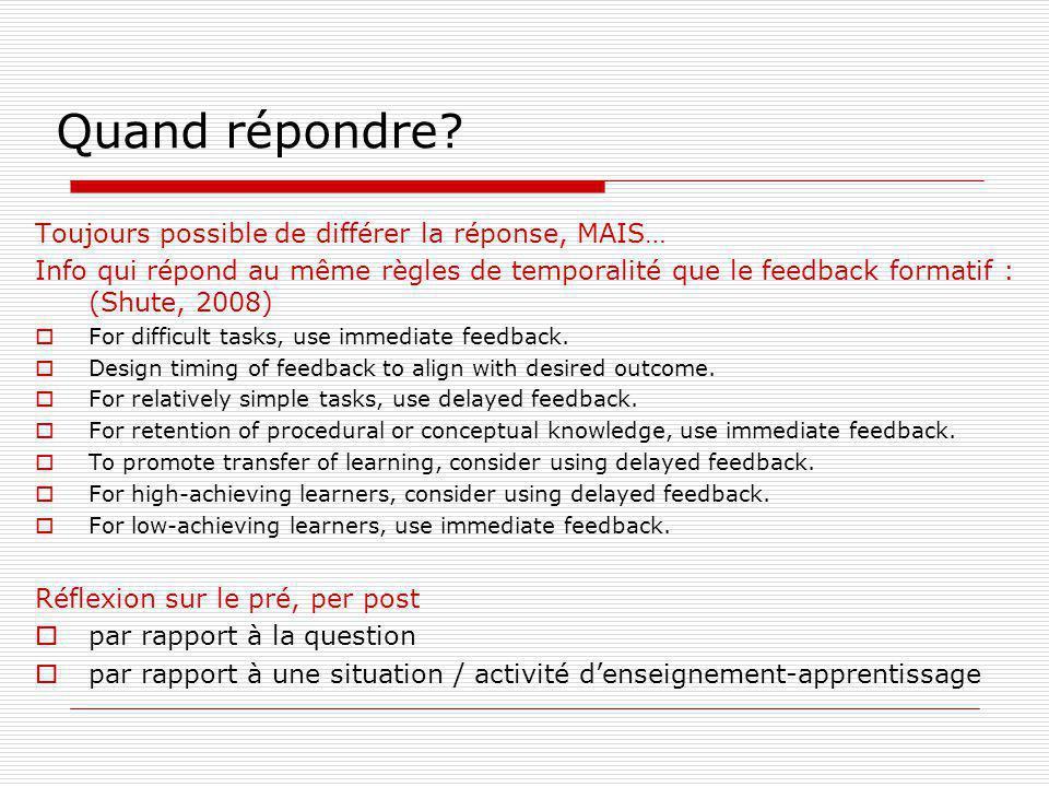 Quand répondre? Toujours possible de différer la réponse, MAIS… Info qui répond au même règles de temporalité que le feedback formatif : (Shute, 2008)
