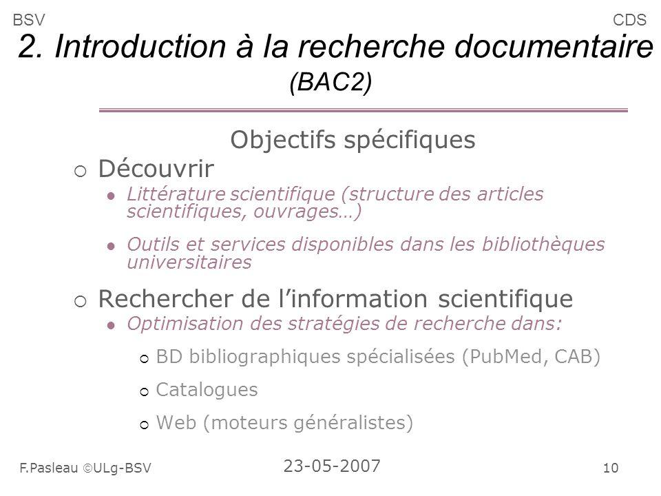 10 F.Pasleau ULg-BSV 23-05-2007 BSVCDS 2. Introduction à la recherche documentaire (BAC2) Objectifs spécifiques Découvrir Littérature scientifique (st