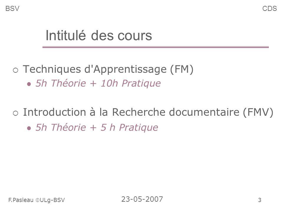 3 F.Pasleau ULg-BSV 23-05-2007 BSVCDS Intitulé des cours Techniques d Apprentissage (FM) 5h Théorie + 10h Pratique Introduction à la Recherche documentaire (FMV) 5h Théorie + 5 h Pratique