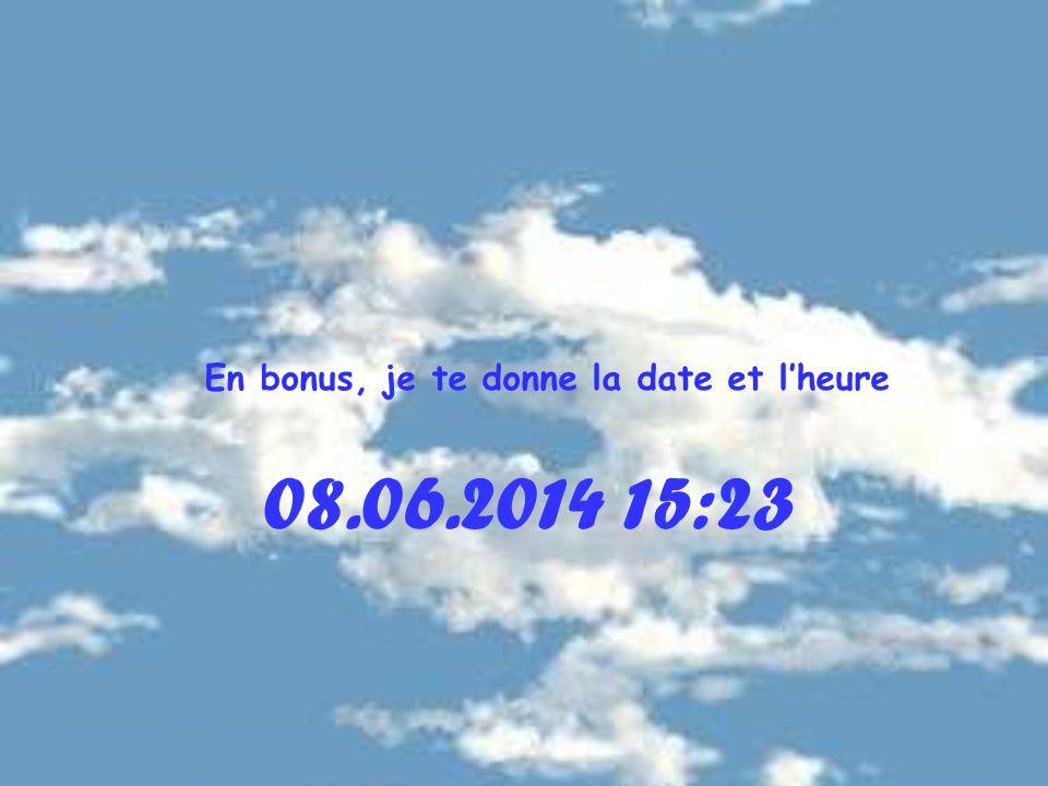 08.06.2014 15:25 En bonus, je te donne la date et lheure